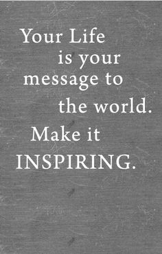 .your life is your message to the world, make it inspiring #positivequote #motivational #quote