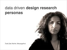 data-driven-design-research-personas by Todd Zaki Warfel via Slideshare
