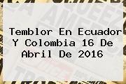 http://tecnoautos.com/wp-content/uploads/imagenes/tendencias/thumbs/temblor-en-ecuador-y-colombia-16-de-abril-de-2016.jpg Temblor Hoy. Temblor en Ecuador y Colombia 16 de abril de 2016, Enlaces, Imágenes, Videos y Tweets - http://tecnoautos.com/actualidad/temblor-hoy-temblor-en-ecuador-y-colombia-16-de-abril-de-2016/