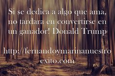 Si se dedica a algo que ama, no tardara en convertirse en un ganador! Donald Trump http://fernandoymarinanuestroexito.com