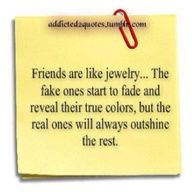 Friends are like jewelry......the fake ones start to fade and reveal their true colors, but the real ones will always outshine the rest!!! True that....