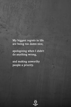 My biggest regrets in life are being too damn nice, apologizing when I didn't do anything wrong, and making unworthy people a priority. Regret Quotes, Bad Quotes, Wisdom Quotes, True Quotes, Words Quotes, Quotes To Live By, Motivational Quotes, Inspirational Quotes, Sayings