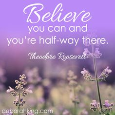 Believe you can and you're half-way there. ~ Theodore Roosevelt