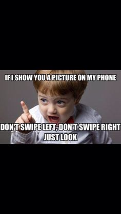 Haha how I feel every time I show some1 a pic on my phone!