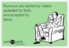 Rumours are started by haters, spread by fools and accepted by Idiots.