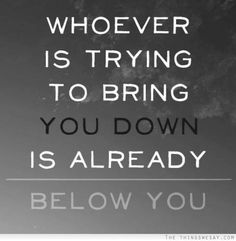Whoever is trying to bring you down is already below you
