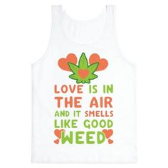 Love is in the air! Maybe it's because of the super dank weed thats looming in the air of your best friends basement. Get high and feel the love. With a joint in hand what's there to feel but happiness and love