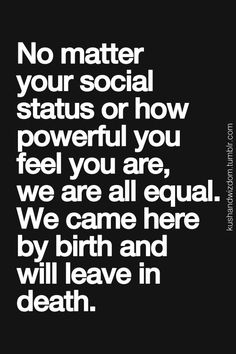 No matter your social status or how powerful you feel you are, we are all equal…