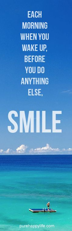 Each morning when you wake up, before you do anything else, SMILE.