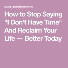 """How to Stop Saying """"I Don't Have Time"""" And Reclaim Your Life — Better Today"""