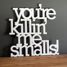 You're killin' me smalls acrylic or wood sign. $45.00, via Etsy.
