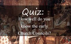Quiz: How well do you know the early Church Councils?