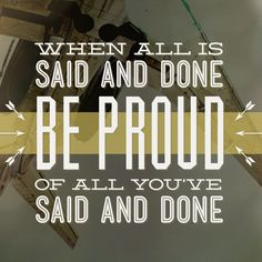 When all is said and done, be proud of all you've said and done. - ExploreGod.com