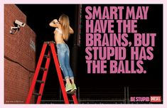 """""""Smart may have the brains, but stupid has the balls."""" -Diesel"""