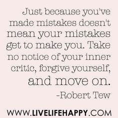 Just because you've made mistakes doesn't mean your mistakes get to make you. Take no notice of your inner critic, forgive yourself, and move on.