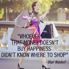 """Whoever said that money doesn't buy happiness didn't know where to shop."" ~Blair Waldorf"