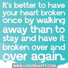 It's better to have your heart broken once by walking away....