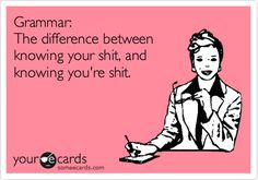 Grammar: knowing the difference between your shit, and knowing you're shit.
