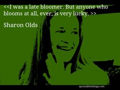 Sharon Olds - quote-I was a late bloomer. But anyone who blooms at all, ever, is…