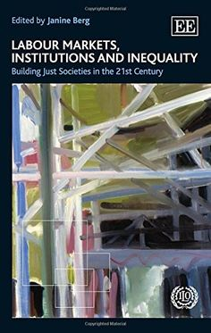 Download Labour Markets Institutions and Inequality: Building Just Societies in the 21st Century ebook free by Janine Berg in pdf/epub/mobi