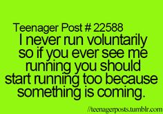 i never run voluntarily so if you ever see me running you should start running too because something is coming