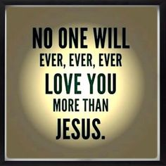 Something I will always tell my kids. It's true. His love is like no other. Only Him. Know Him.