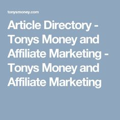 Article Directory - Tonys Money and Affiliate Marketing - Tonys Money and Affiliate Marketing