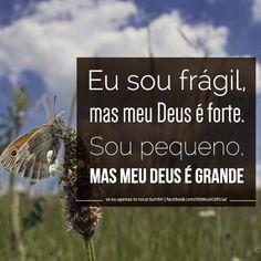 """""""Eu sou frágil, mas meu Deus é forte. Sou pequeno, mas meu Deus é grande."""""""
