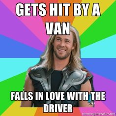 Gets hit by a van ... falls in love with the driver. -- Overly Accepting Thor