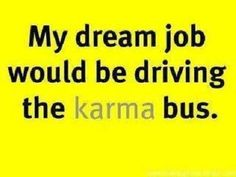 Karma bus....oh yeah!!