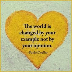 The world is not changed by your example by your opinion. - The world is not changed by your example by your opinion. Paulo Coelho ❤️ The world is changed - Life Quotes Love, Great Quotes, Quotes To Live By, Change Quotes, Good Men Quotes, Life Is Short Quotes, Love One Another Quotes, Change The World Quotes, Best Qoutes