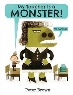 My Teacher Is a Monster! (No, I Am Not) by Peter Brown- Check out the review at http://lgdata.s3-website-us-east-1.amazonaws.com/docs/1622/1199729/StaffPicks2014-09.pdf