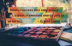 The existentialists understand, too: Albert Camus says here - Nobody realizes that some people expend tremendous energy just to be normal.