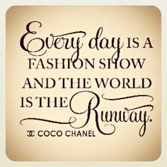 Everyday is a fashion show and the world is the runway / Coco Chanel