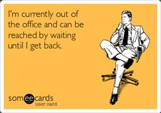 Out of the Office... Wish this was appropriate for an auto reply email!