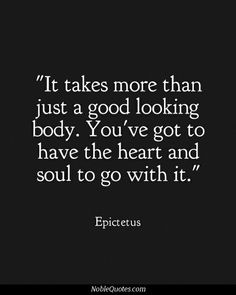 It takes more than just a good looking body. You've got to have the heart and soul to go with it......True!!!