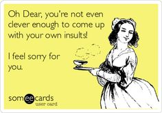 Oh Dear, you're not even clever enough to come up with your own insults! I feel sorry for you. Ecards funny humor-- Hahahaha!! :p