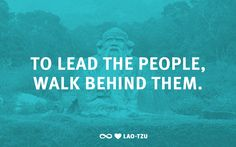 """To lead the people, walk behind them.""  –Lao-Tzu"