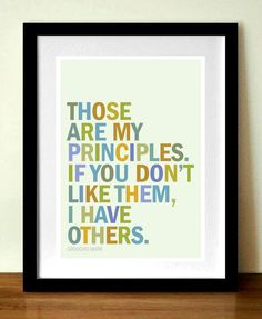 Those are my principles. If you don't like them, I have others.