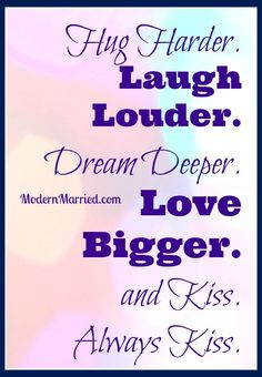 Hug Harder. Laugh louder. Love Bigger. And Kiss. - Maggie Reyes   marriage quotes, relationship quotes, love quotes, wedding, honeymoon  ModernMarried.com