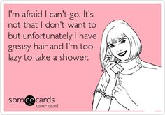 Funny Apology Ecard: I'm afraid I can't go. It's not that I don't want to but unfortunately I have greasy hair and I'm too lazy to take a shower.