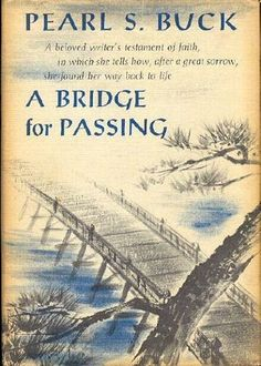 """A Bridge for Passing - Pearl S Buck - """"While in Japan to observe the filming of one of her novels, Pearl Buck was informed that her husband had died. This book is the deeply affecting story of the period that immediately followed - the grief, fears, doubts, and readjustments that a woman must make before crossing the bridge that spans marriage and widowhood."""""""