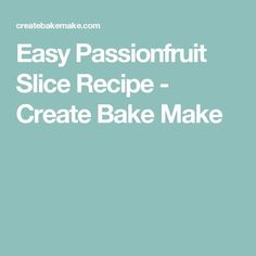 Easy Passionfruit Slice Recipe - Create Bake Make