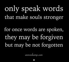 Only speak words that make souls stronger -- for once words are spoken, they may be forgiven, but may be not forgotten.