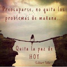 Preocuparse no quita los problemas de mañana..