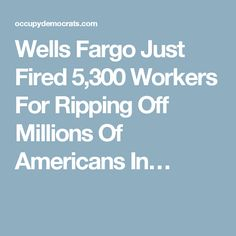 Wells Fargo Just Fired 5,300 Workers For Ripping Off Millions Of Americans In…
