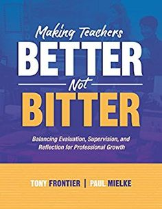 Making teachers better, not bitter: Balancing evaluation, supervision, and reflection for professional growth. (2016). by Tony Frontier & Paul Mielke.