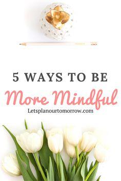5 Ways to be more Mindful. Mindfulness. letsplanourtomorrow.com