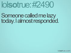 Have you ever been too lazy to talk?