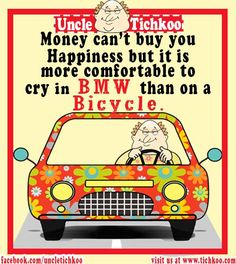 Money can't buy you Happiness but it is more comfortable to cry in BMW than on Bicycle
